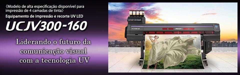 UCJV300-160 / Equipamento de impressão e recorte UV LED: Modelo de alta especificação disponível com impressão de 4 camadas de tinta (até 7 cores)